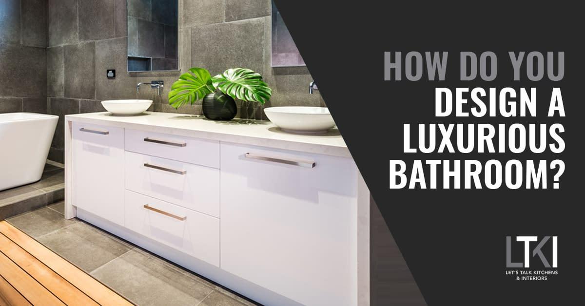 How Do You Design A Luxurious Bathroom?